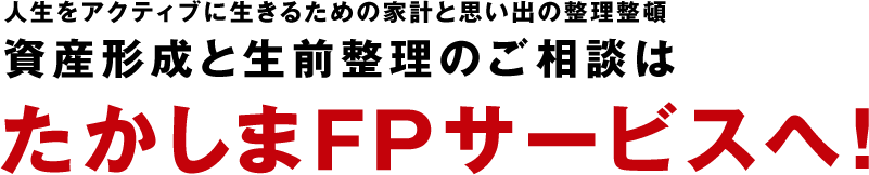 人生をアクティブに生きるための家計と思い出の整理整頓 資産形成と生前整理のご相談は「たかしまFPサービス」へ!